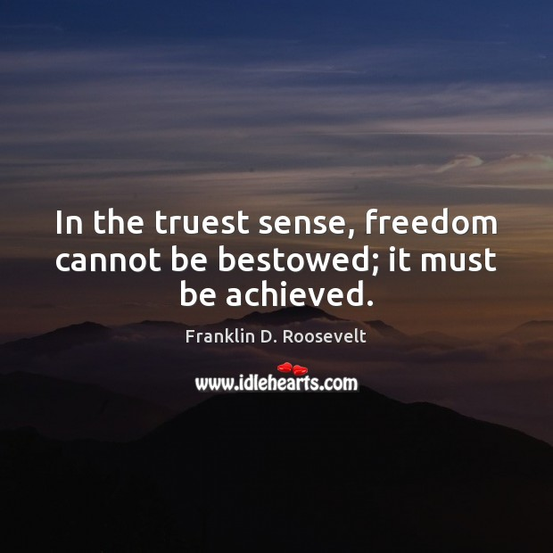 In the truest sense, freedom cannot be bestowed; it must be achieved. Franklin D. Roosevelt Picture Quote