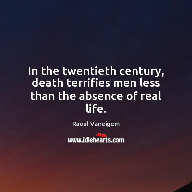 In the twentieth century, death terrifies men less than the absence of real life. Raoul Vaneigem Picture Quote