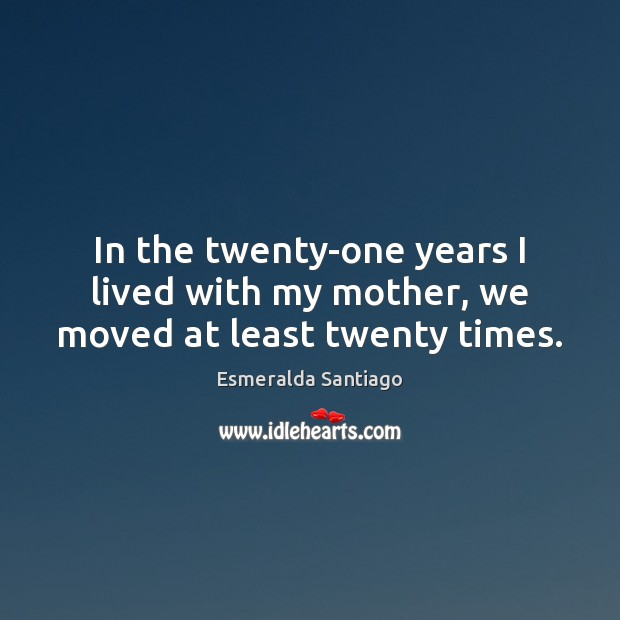 In the twenty-one years I lived with my mother, we moved at least twenty times. Image