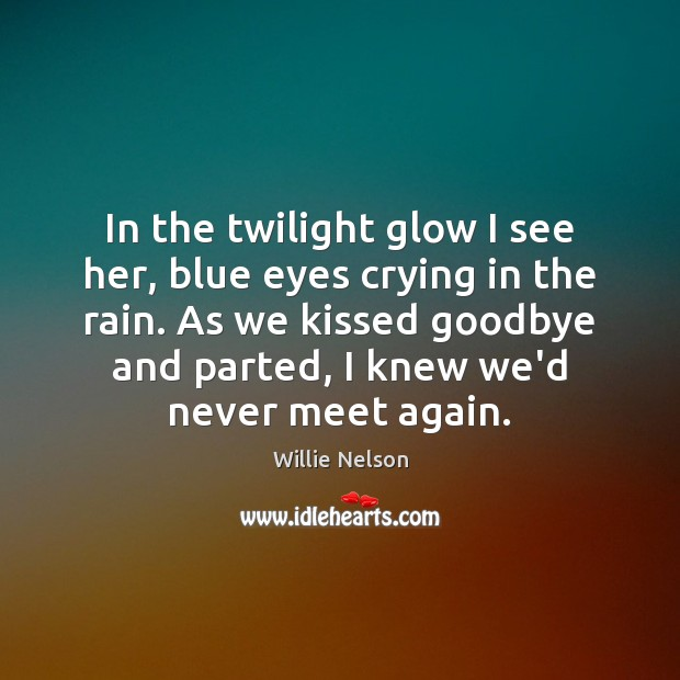 In the twilight glow I see her, blue eyes crying in the Goodbye Quotes Image