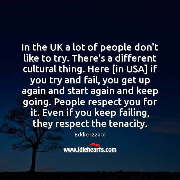In the UK a lot of people don't like to try. There's Eddie Izzard Picture Quote