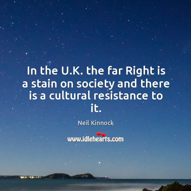 In the U.K. the far Right is a stain on society and there is a cultural resistance to it. Image