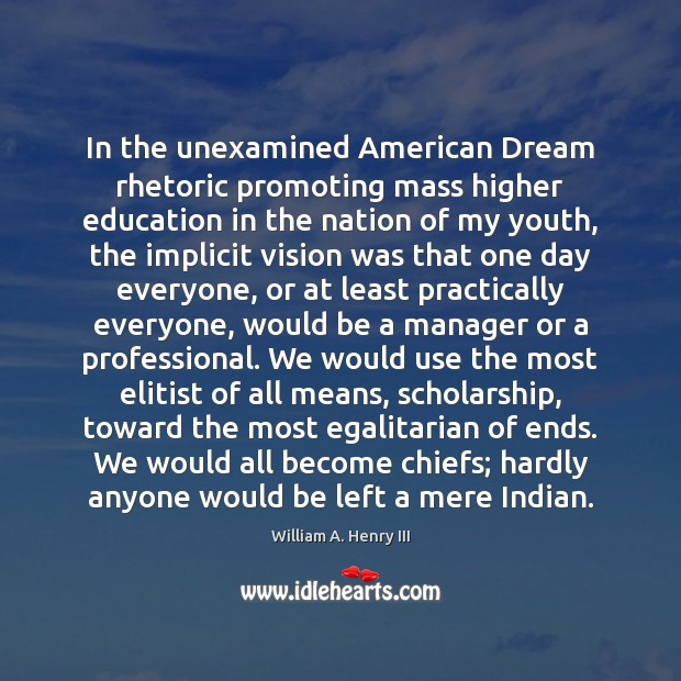 In the unexamined American Dream rhetoric promoting mass higher education in the William A. Henry III Picture Quote