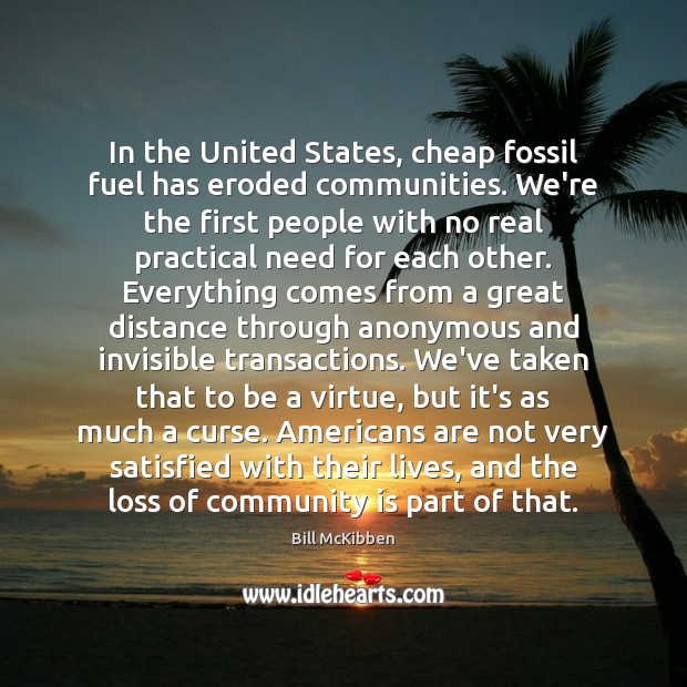 In the United States, cheap fossil fuel has eroded communities. We're the Bill McKibben Picture Quote