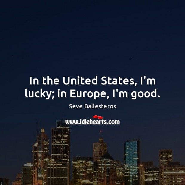 In the United States, I'm lucky; in Europe, I'm good. Image