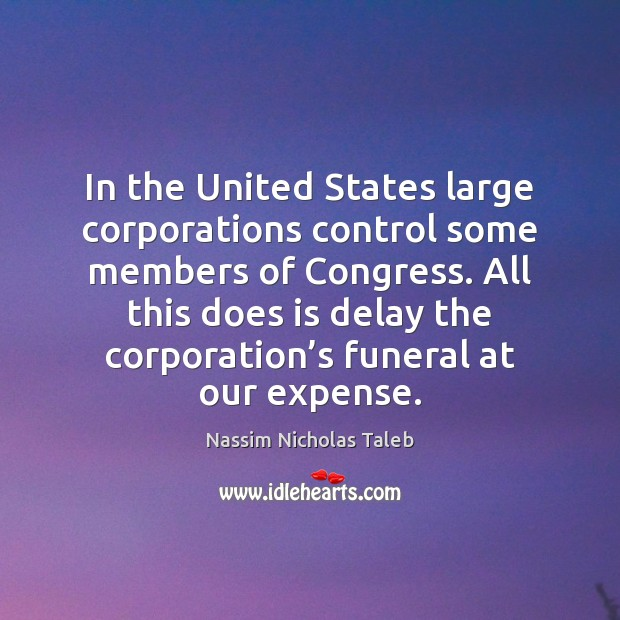 In the United States large corporations control some members of Congress. All Nassim Nicholas Taleb Picture Quote