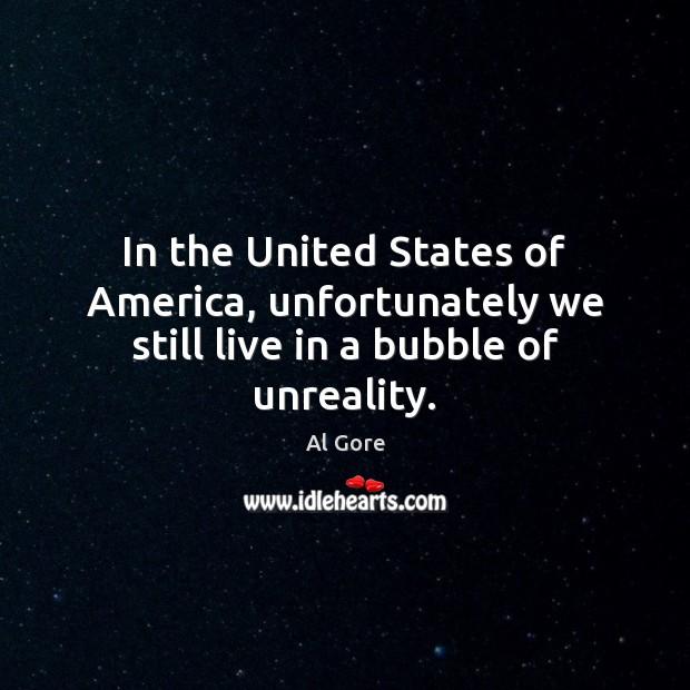 In the United States of America, unfortunately we still live in a bubble of unreality. Al Gore Picture Quote