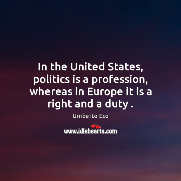 In the United States, politics is a profession, whereas in Europe it Umberto Eco Picture Quote