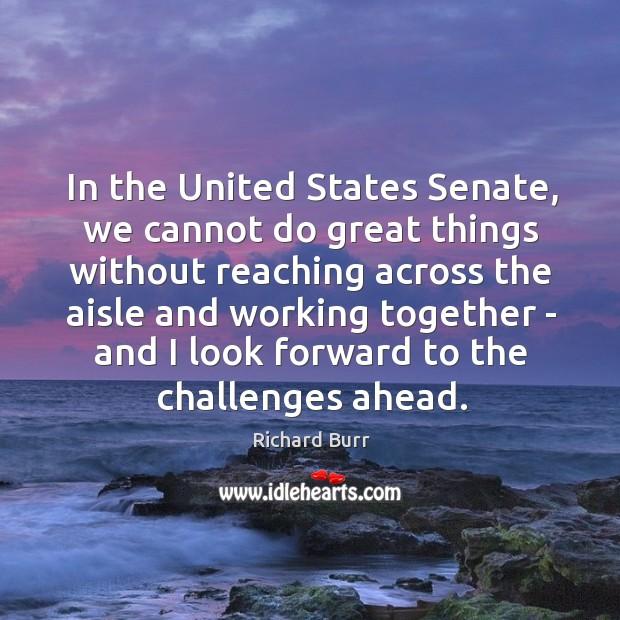 In the United States Senate, we cannot do great things without reaching Image
