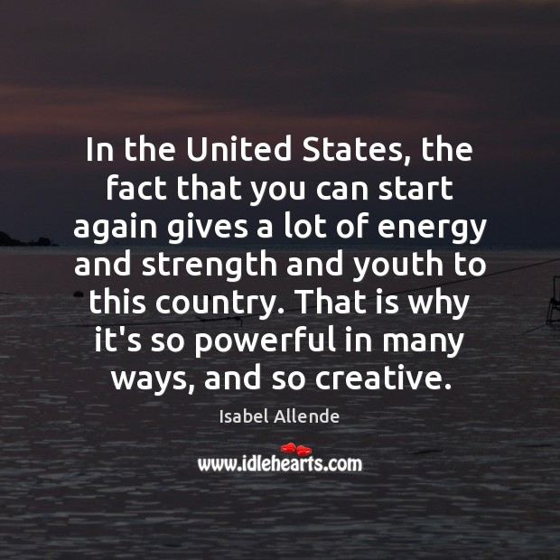In the United States, the fact that you can start again gives Isabel Allende Picture Quote