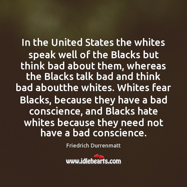 In the United States the whites speak well of the Blacks but Friedrich Durrenmatt Picture Quote