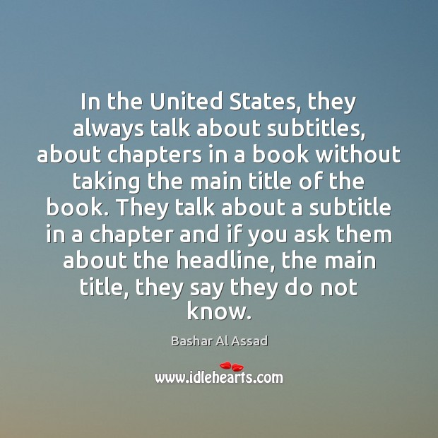 In the United States, they always talk about subtitles, about chapters in Bashar Al Assad Picture Quote