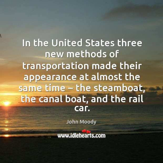 In the united states three new methods of transportation made their appearance at almost the same time John Moody Picture Quote