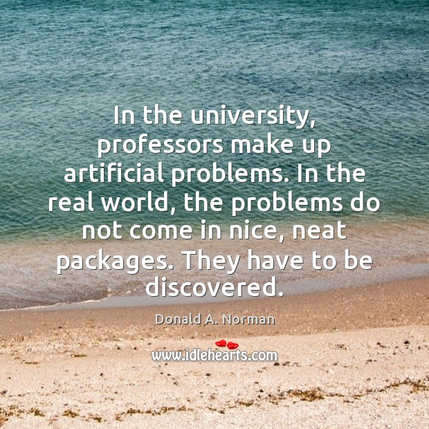 In the university, professors make up artificial problems. In the real world, Donald A. Norman Picture Quote
