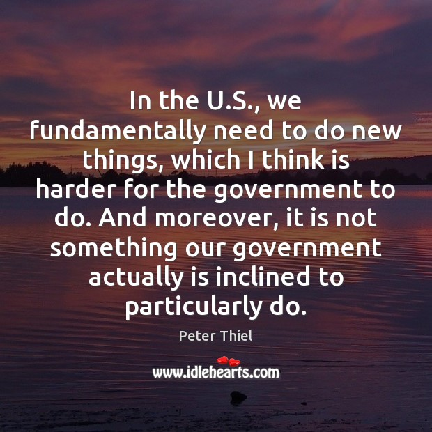 In the U.S., we fundamentally need to do new things, which Peter Thiel Picture Quote