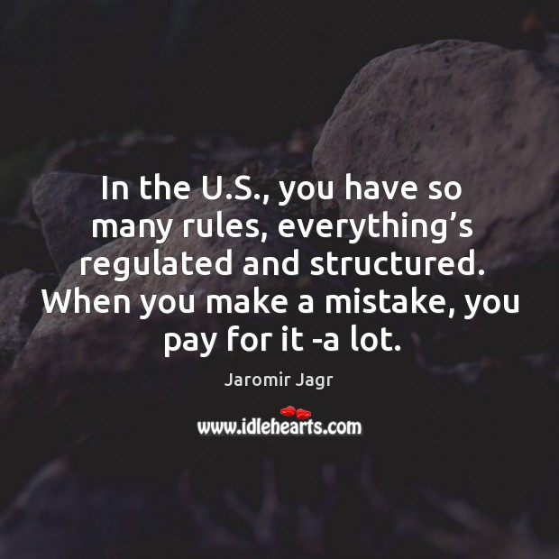 In the u.s., you have so many rules, everything's regulated and structured. Image