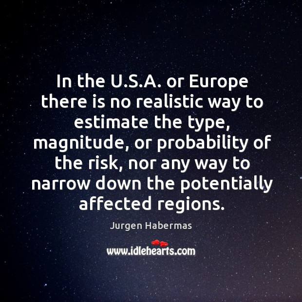 In the u.s.a. Or europe there is no realistic way to estimate the type, magnitude Jurgen Habermas Picture Quote