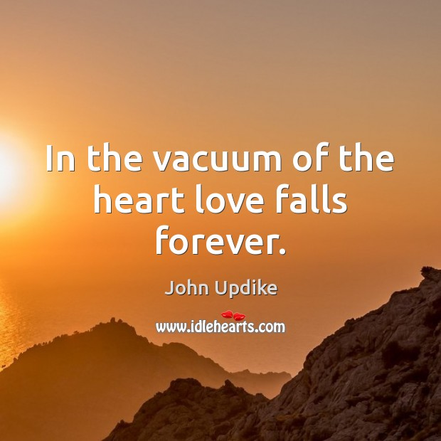 In the vacuum of the heart love falls forever. John Updike Picture Quote