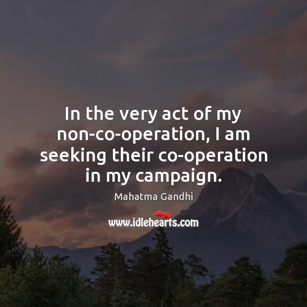 In the very act of my non-co-operation, I am seeking their co-operation in my campaign. Image