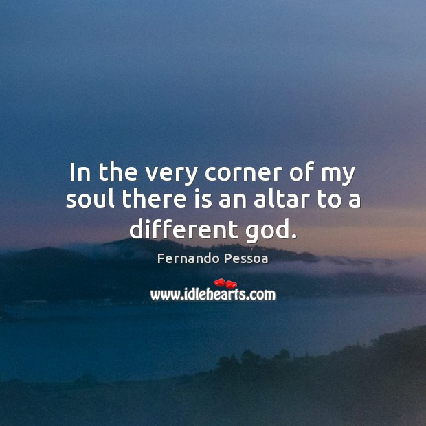 In the very corner of my soul there is an altar to a different God. Fernando Pessoa Picture Quote