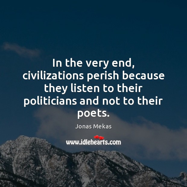 In the very end, civilizations perish because they listen to their politicians Image