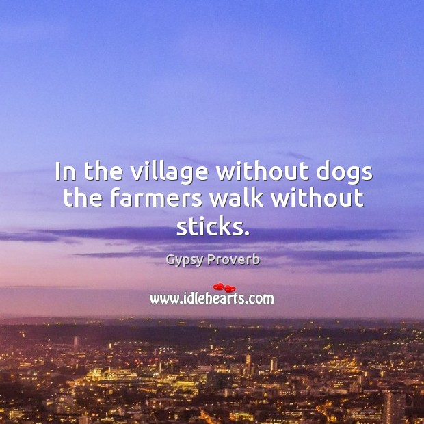 In the village without dogs the farmers walk without sticks. Gypsy Proverbs Image