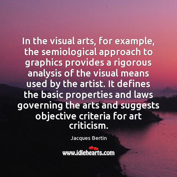 In the visual arts, for example, the semiological approach to graphics provides Image