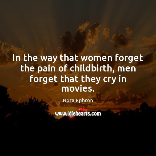 In the way that women forget the pain of childbirth, men forget that they cry in movies. Movies Quotes Image