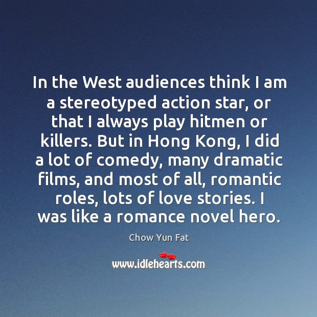 In the west audiences think I am a stereotyped action star, or that I always play hitmen or killers. Image