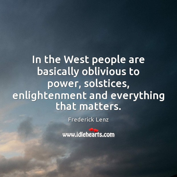 In the West people are basically oblivious to power, solstices, enlightenment and Image