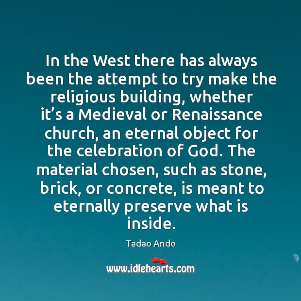 In the west there has always been the attempt to try make the religious building, whether Image