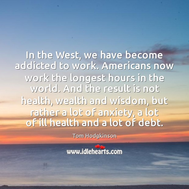 In the West, we have become addicted to work. Americans now work Tom Hodgkinson Picture Quote