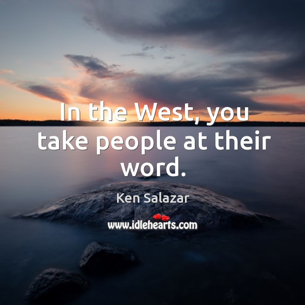 In the west, you take people at their word. Image