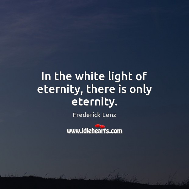 In the white light of eternity, there is only eternity. Image