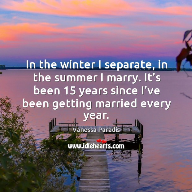 In the winter I separate, in the summer I marry. It's been 15 years since I've been getting married every year. Image