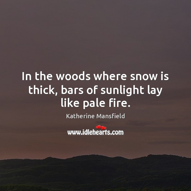 In the woods where snow is thick, bars of sunlight lay like pale fire. Katherine Mansfield Picture Quote