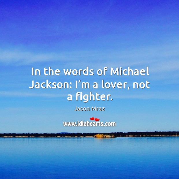 Image, In the words of michael jackson: I'm a lover, not a fighter.