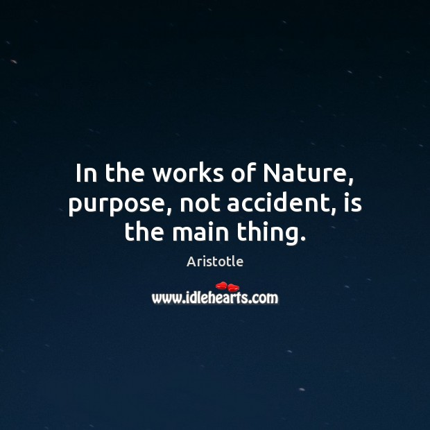 Image, In the works of Nature, purpose, not accident, is the main thing.