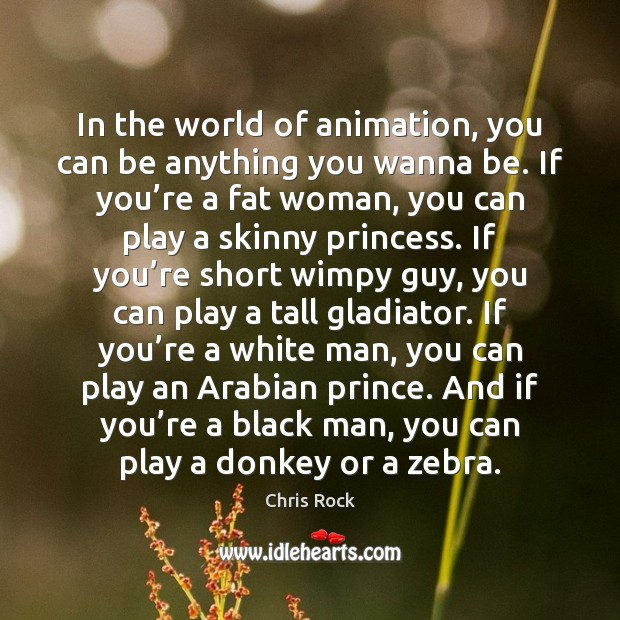 In the world of animation, you can be anything you wanna be. Chris Rock Picture Quote
