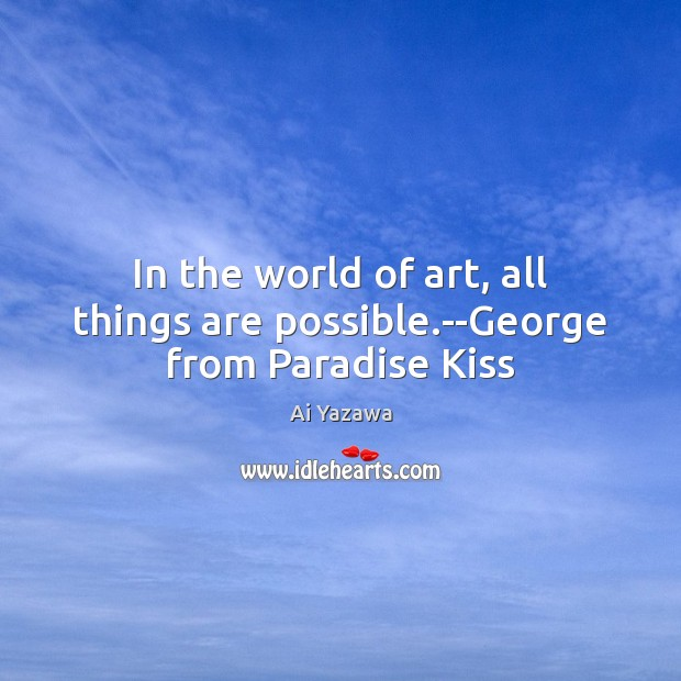 In the world of art, all things are possible.–George from Paradise Kiss Ai Yazawa Picture Quote