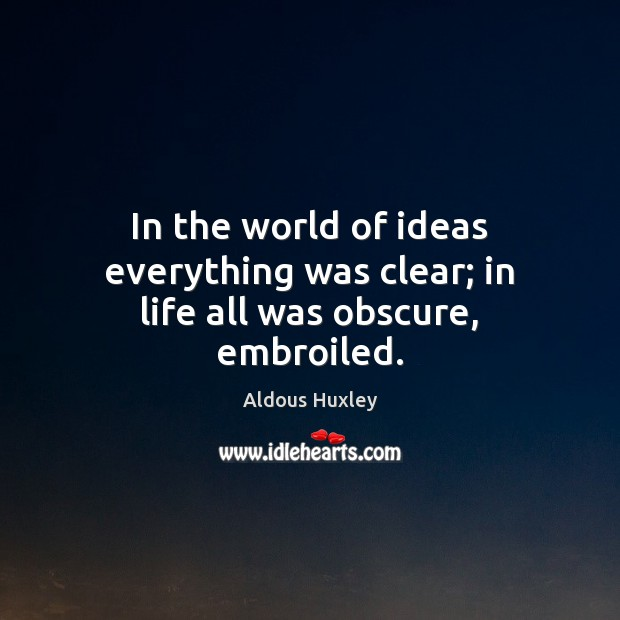 Image, In the world of ideas everything was clear; in life all was obscure, embroiled.