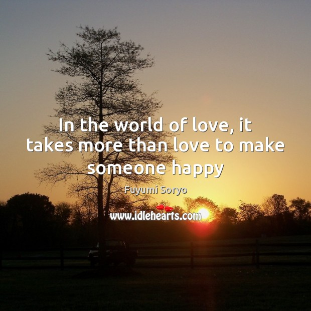 In the world of love, it takes more than love to make someone happy Fuyumi Soryo Picture Quote