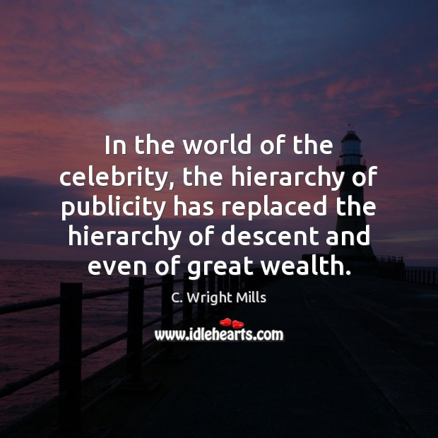 In the world of the celebrity, the hierarchy of publicity has replaced C. Wright Mills Picture Quote