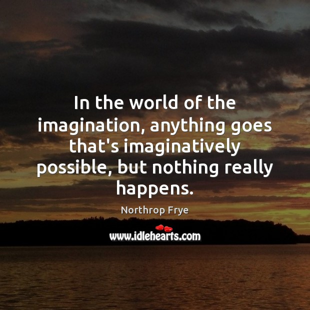 In the world of the imagination, anything goes that's imaginatively possible, but Northrop Frye Picture Quote