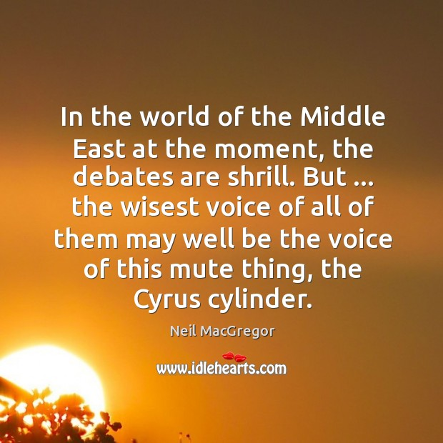 In the world of the Middle East at the moment, the debates Neil MacGregor Picture Quote