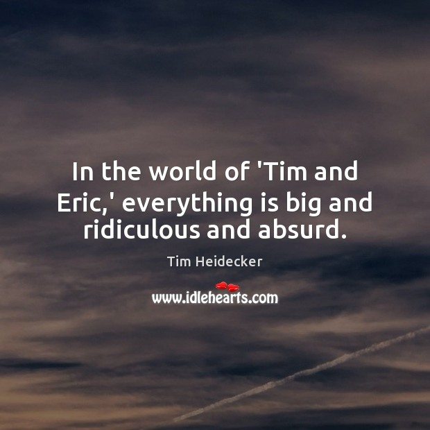 In the world of 'Tim and Eric,' everything is big and ridiculous and absurd. Image