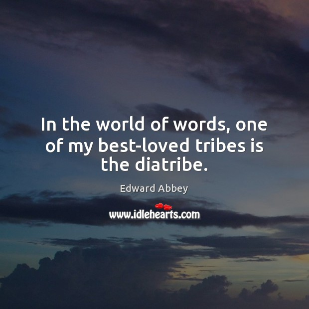 In the world of words, one of my best-loved tribes is the diatribe. Edward Abbey Picture Quote