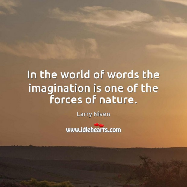 In the world of words the imagination is one of the forces of nature. Image