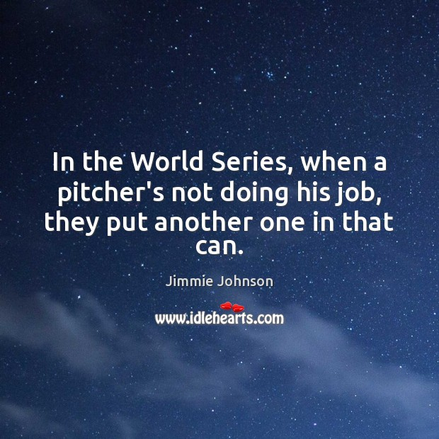Image, In the World Series, when a pitcher's not doing his job, they put another one in that can.