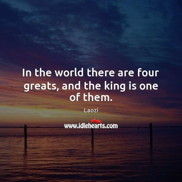 In the world there are four greats, and the king is one of them. Image